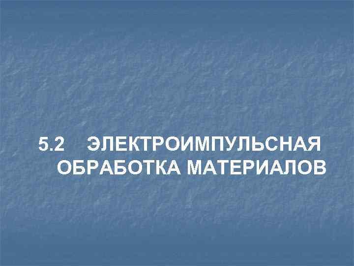 5. 2 ЭЛЕКТРОИМПУЛЬСНАЯ ОБРАБОТКА МАТЕРИАЛОВ