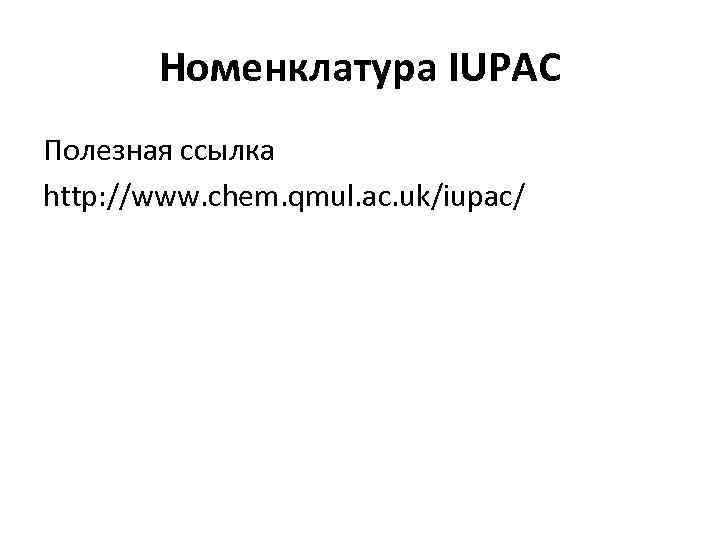 Номенклатура IUPAC Полезная ссылка http: //www. chem. qmul. ac. uk/iupac/