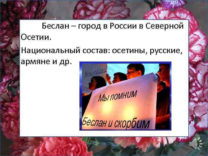 Беслан – город в России в Северной Осетии. Национальный состав: осетины, русские, армяне и