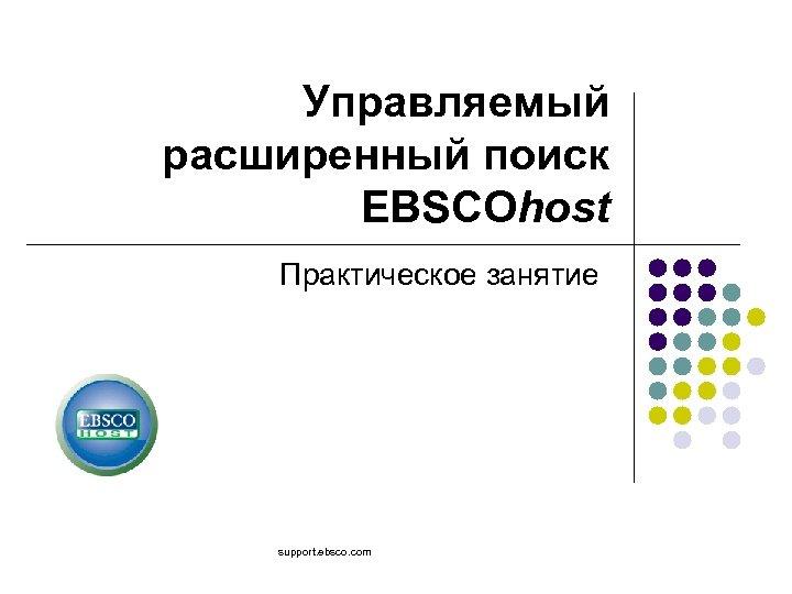 Управляемый расширенный поиск EBSCOhost Практическое занятие support. ebsco. com