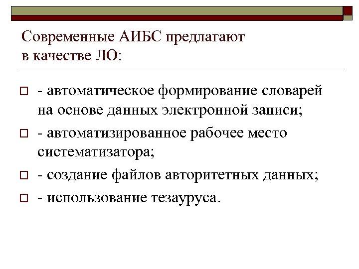 Современные АИБС предлагают в качестве ЛО: o o - автоматическое формирование словарей на основе