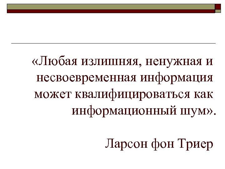«Любая излишняя, ненужная и несвоевременная информация может квалифицироваться как информационный шум» . Ларсон