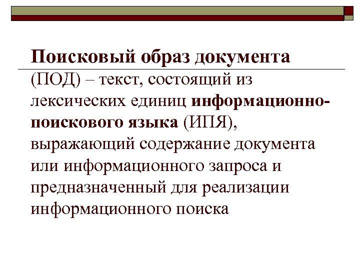 Поисковый образ документа (ПОД) – текст, состоящий из лексических единиц информационнопоискового языка (ИПЯ), выражающий