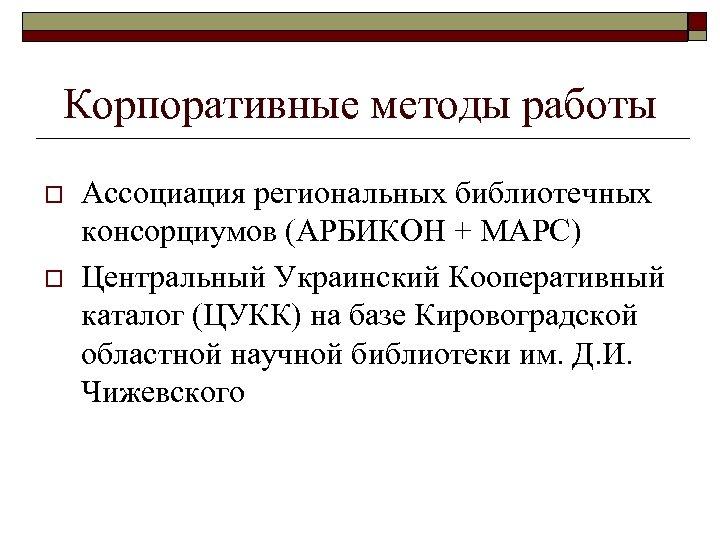 Корпоративные методы работы o o Ассоциация региональных библиотечных консорциумов (АРБИКОН + МАРС) Центральный Украинский