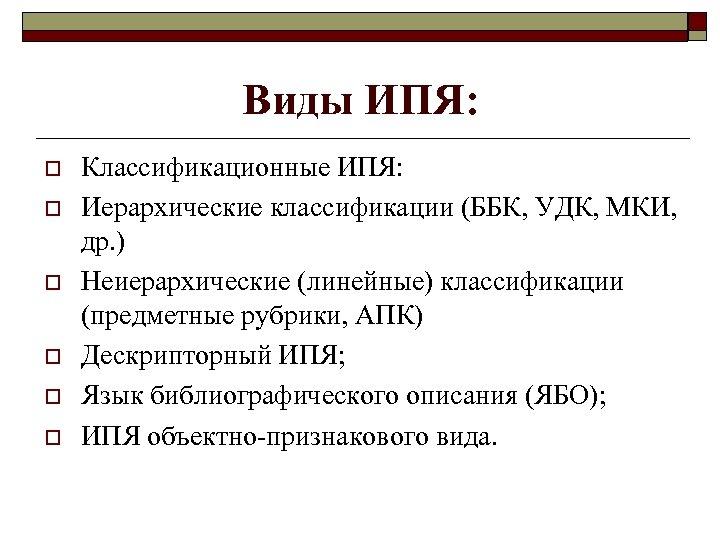 Виды ИПЯ: o o o Классификационные ИПЯ: Иерархические классификации (ББК, УДК, МКИ, др. )