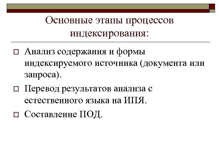 Основные этапы процессов индексирования: o o o Анализ содержания и формы индексируемого источника (документа