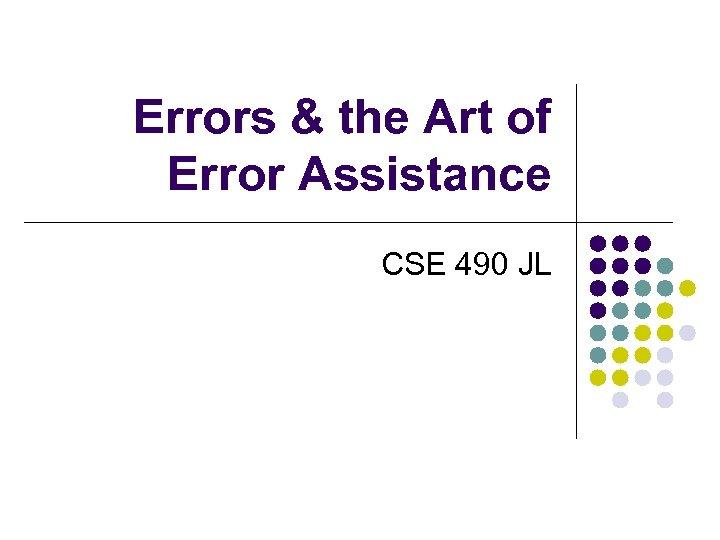 Errors & the Art of Error Assistance CSE 490 JL