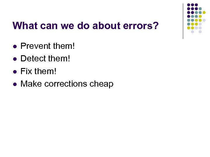 What can we do about errors? l l Prevent them! Detect them! Fix them!