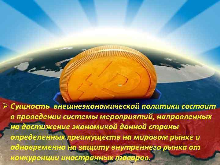 Ø Сущность внешнеэкономической политики состоит в проведении системы мероприятий, направленных на достижение экономикой данной