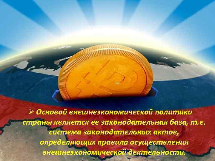Ø Основой внешнеэкономической политики страны является ее законодательная база, т. е. система законодательных актов,