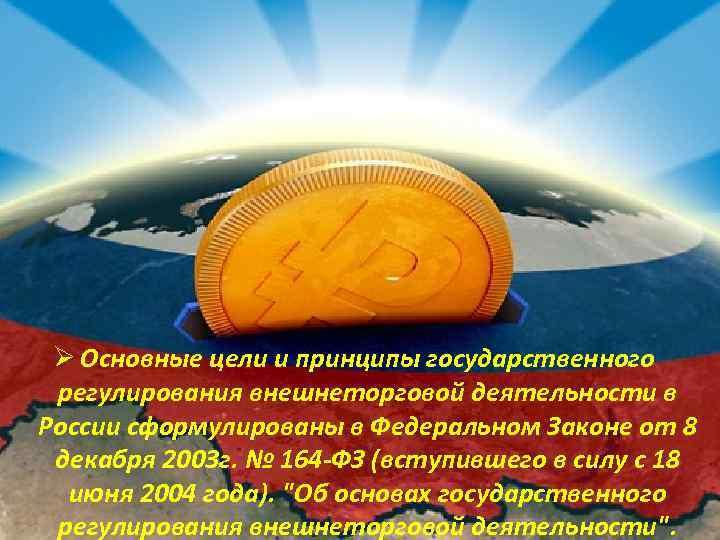 Ø Основные цели и принципы государственного регулирования внешнеторговой деятельности в России сформулированы в Федеральном