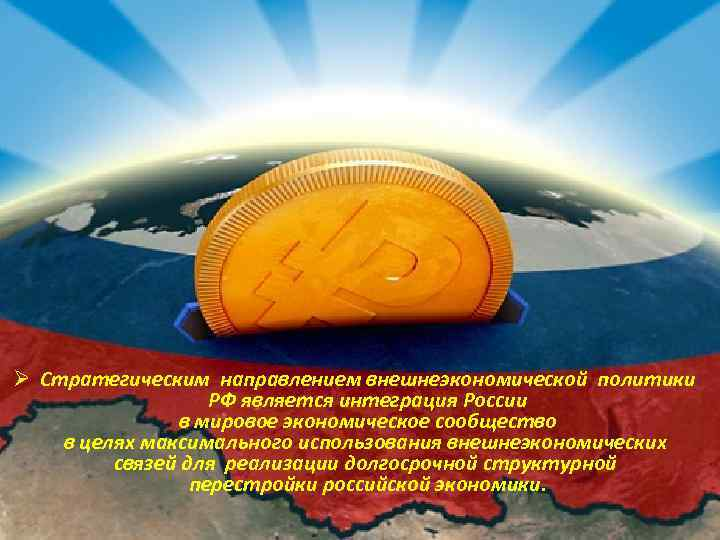 Ø Стратегическим направлением внешнеэкономической политики РФ является интеграция России в мировое экономическое сообщество в