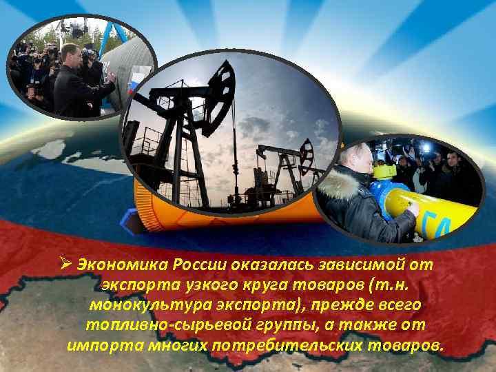 Ø Экономика России оказалась зависимой от экспорта узкого круга товаров (т. н. монокультура экспорта),