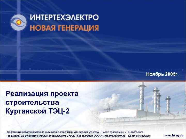 Ноябрь 2009 г. Реализация проекта строительства Курганской ТЭЦ-2 Настоящая работа является собственностью ООО «Интертехэлектро