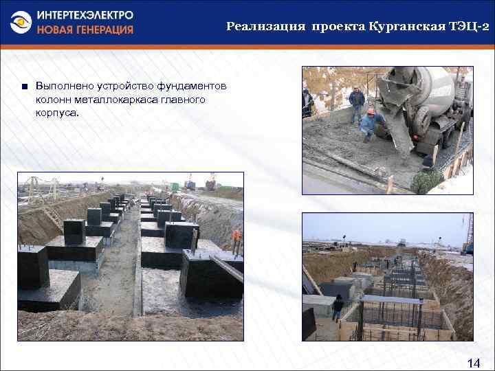 Реализация проекта Курганская ТЭЦ-2 ■ Выполнено устройство фундаментов колонн металлокаркаса главного корпуса. 14