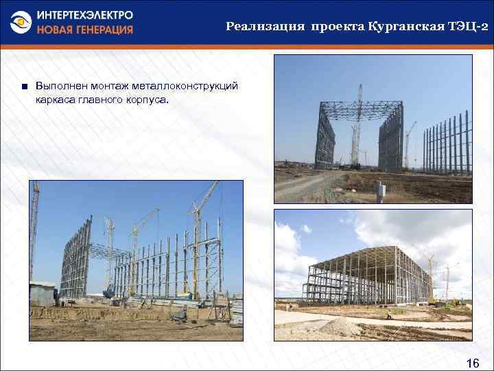 Реализация проекта Курганская ТЭЦ-2 ■ Выполнен монтаж металлоконструкций каркаса главного корпуса. 16