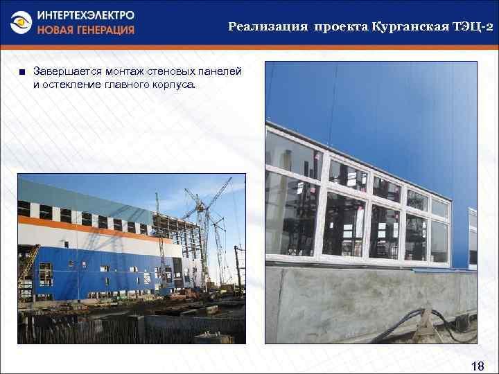 Реализация проекта Курганская ТЭЦ-2 ■ Завершается монтаж стеновых панелей и остекление главного корпуса. 18