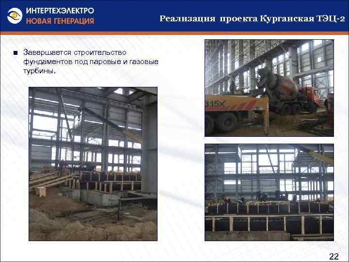 Реализация проекта Курганская ТЭЦ-2 ■ Завершается строительство фундаментов под паровые и газовые турбины. 22