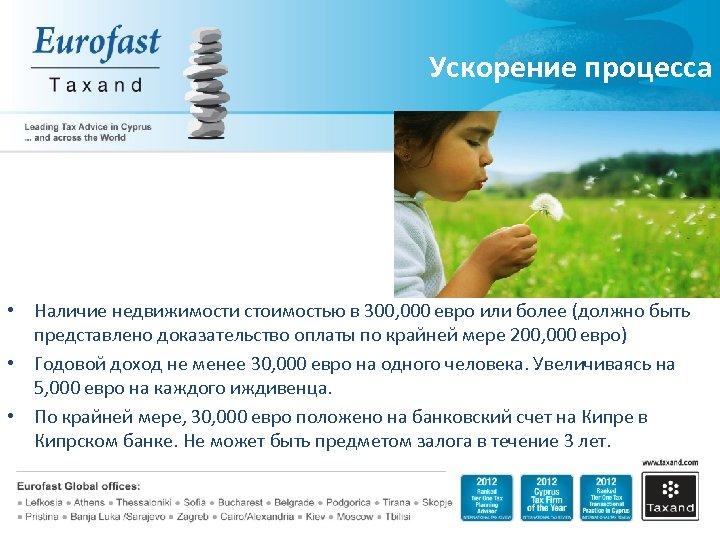Ускорение процесса • Наличие недвижимости стоимостью в 300, 000 евро или более (должно быть