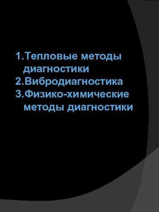1. Тепловые методы диагностики 2. Вибродиагностика 3. Физико-химические методы диагностики