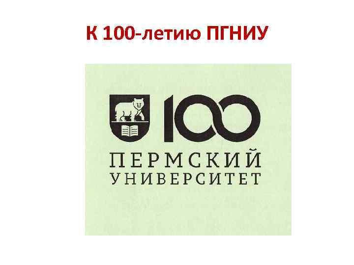 К 100 -летию ПГНИУ