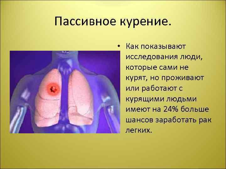 Пассивное курение. • Как показывают исследования люди, которые сами не курят, но проживают или