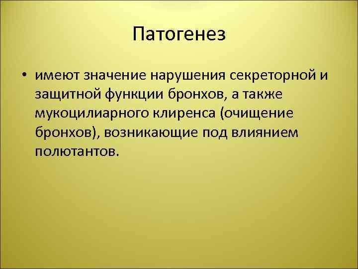 Патогенез • имеют значение нарушения секреторной и защитной функции бронхов, а также мукоцилиарного клиренса