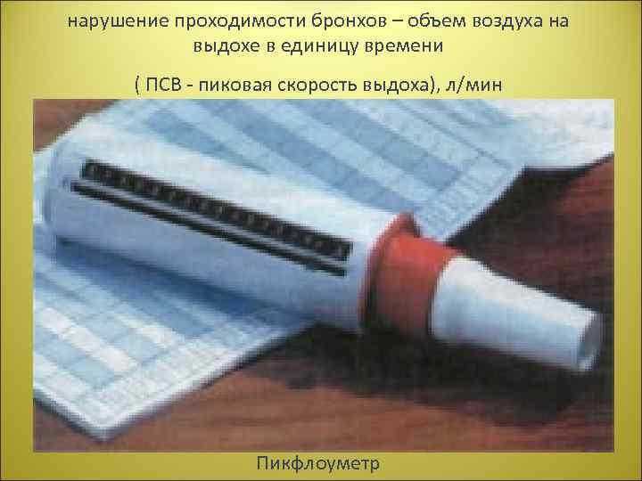 нарушение проходимости бронхов – объем воздуха на выдохе в единицу времени ( ПСВ -