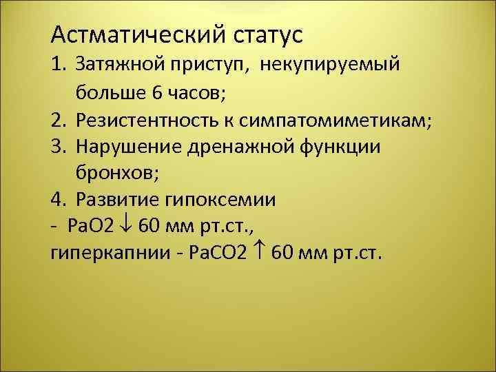 Астматический статус 1. Затяжной приступ, некупируемый больше 6 часов; 2. Резистентность к симпатомиметикам; 3.