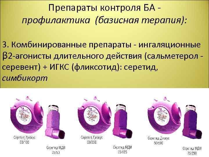 Препараты контроля БА - профилактика (базисная терапия): 3. Комбинированные препараты - ингаляционные β 2