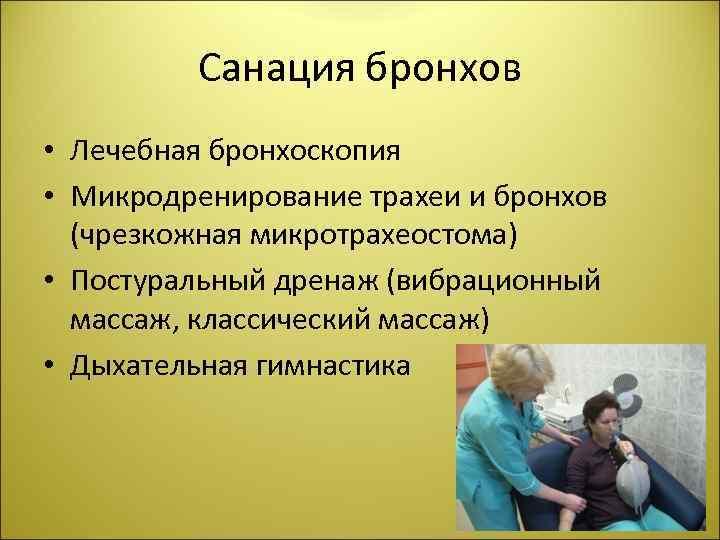 Санация бронхов • Лечебная бронхоскопия • Микродренирование трахеи и бронхов (чрезкожная микротрахеостома) • Постуральный