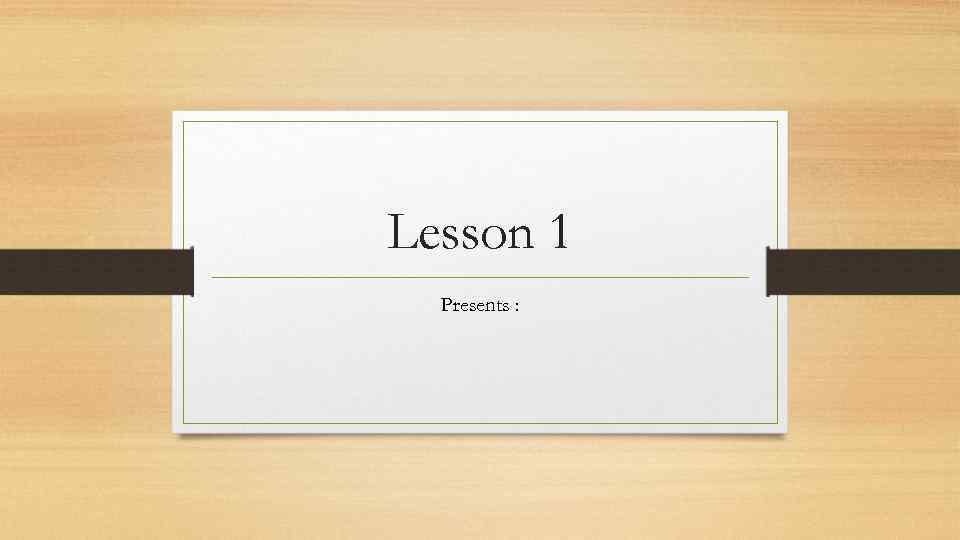 Lesson 1 Presents :