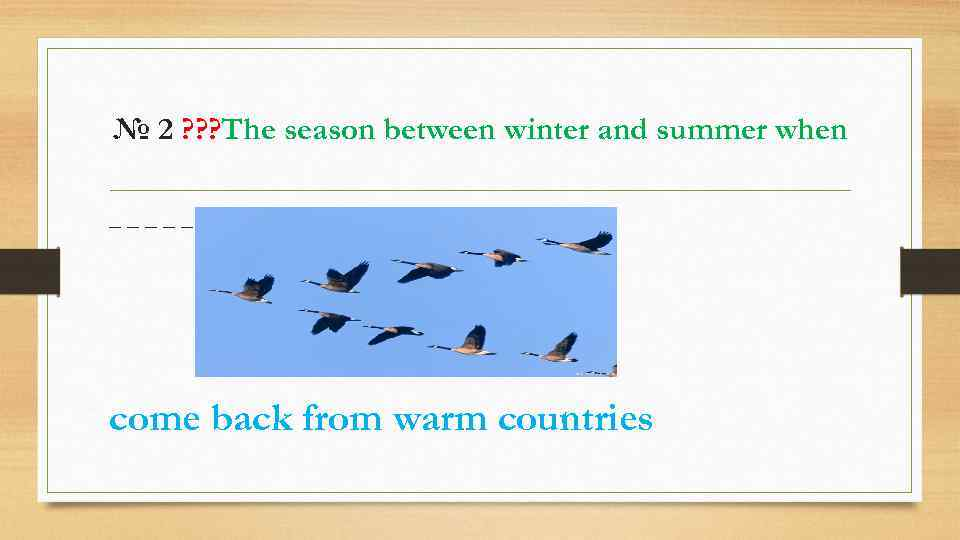 № 2 ? ? ? The season between winter and summer when _____ come
