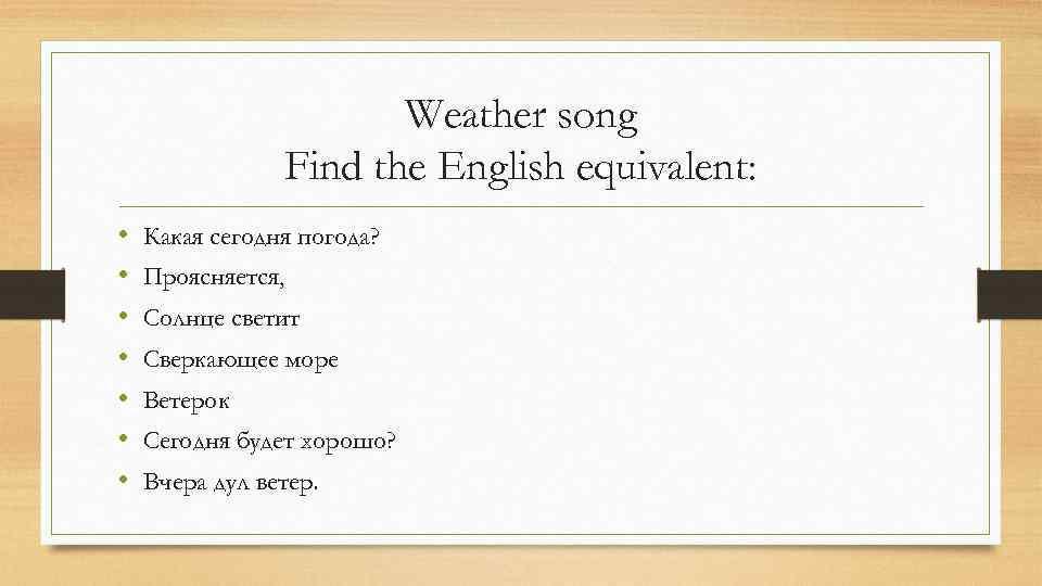 Weather song Find the English equivalent: • • Какая сегодня погода? Проясняется, Солнце светит