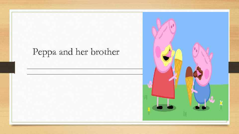 Peppa and her brother _____________________________________________________