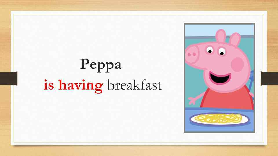 Peppa is having breakfast