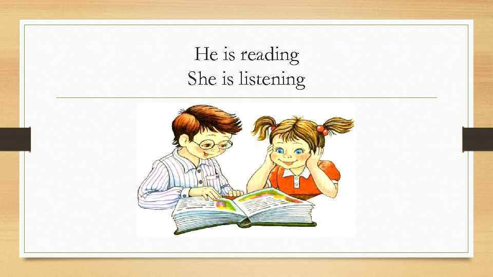 He is reading She is listening