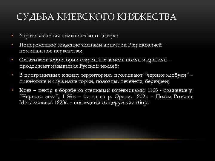 СУДЬБА КИЕВСКОГО КНЯЖЕСТВА • Утрата значения политического центра; • Попеременное владение членами династии Рюриковичей