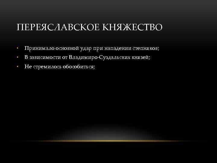 ПЕРЕЯСЛАВСКОЕ КНЯЖЕСТВО • Принимало основной удар при нападении степняков; • В зависимости от Владимиро-Суздальских