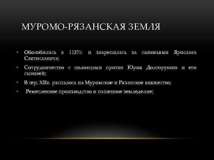 МУРОМО-РЯЗАНСКАЯ ЗЕМЛЯ • Обособилась в 1127 г. и закрепилась за сыновьями Ярослава Святославича; •
