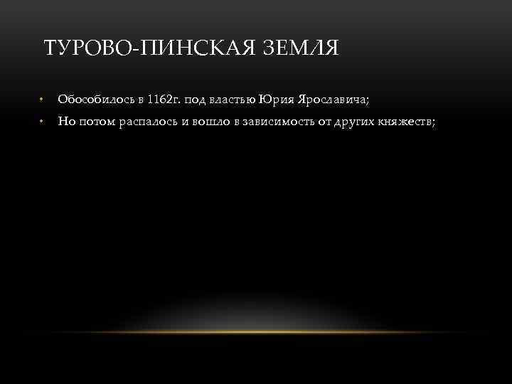 ТУРОВО-ПИНСКАЯ ЗЕМЛЯ • Обособилось в 1162 г. под властью Юрия Ярославича; • Но потом
