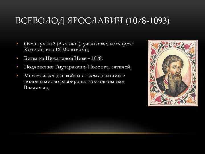 ВСЕВОЛОД ЯРОСЛАВИЧ (1078 -1093) • Очень умный (5 языков), удачно женился (дочь Константина IX