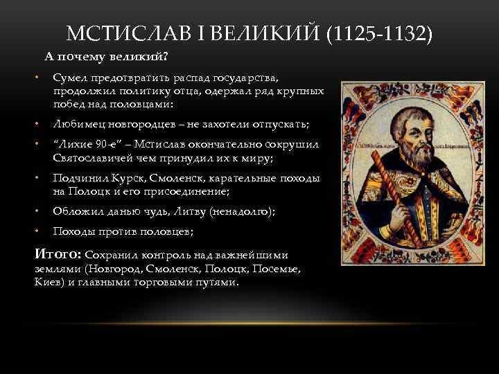 МСТИСЛАВ I ВЕЛИКИЙ (1125 -1132) А почему великий? • Сумел предотвратить распад государства, продолжил