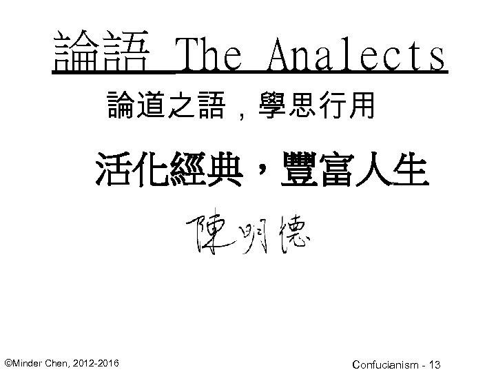 論語 The Analects 論道之語,學思行用 活化經典,豐富人生 ©Minder Chen, 2012 -2016 Confucianism - 13