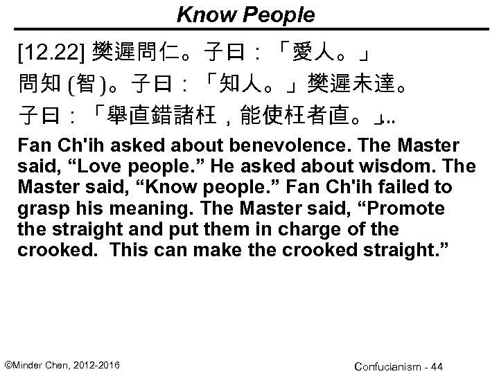 Know People [12. 22] 樊遲問仁。子曰:「愛人。」 問知 (智 )。子曰:「知人。」樊遲未達。 子曰:「舉直錯諸枉,能使枉者直。」 … Fan Ch'ih asked about