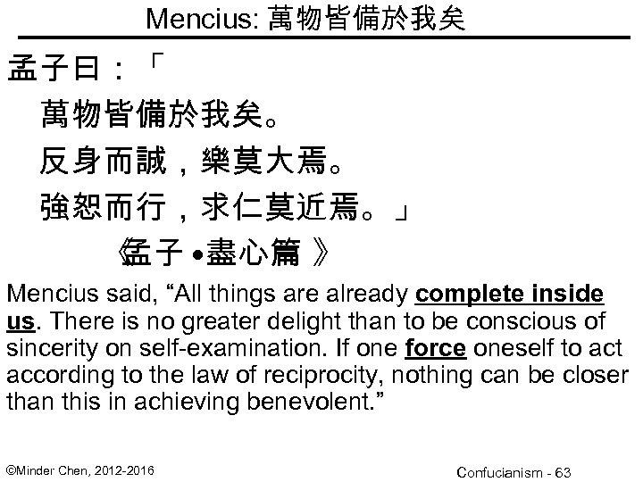 "Mencius: 萬物皆備於我矣 孟子曰:「 萬物皆備於我矣。 反身而誠,樂莫大焉。 強恕而行,求仁莫近焉。」 《 孟子 • 盡心篇 》 Mencius said, ""All"