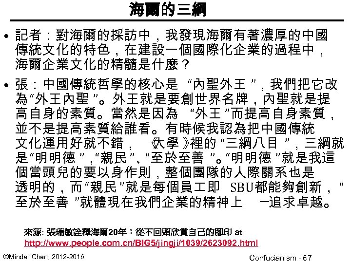 """海爾的三綱 • 記者:對海爾的採訪中,我發現海爾有著濃厚的中國 傳統文化的特色,在建設一個國際化企業的過程中, 海爾企業文化的精髓是什麼? • 張:中國傳統哲學的核心是 """"內聖外王 """",我們把它改 為 """"外王內聖 """"。外王就是要創世界名牌,內聖就是提 高自身的素質。當然是因為 """"外王"""