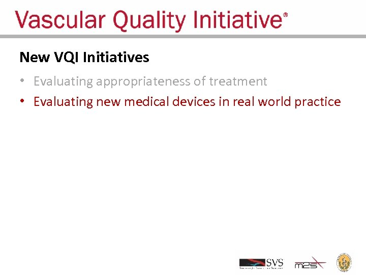New VQI Initiatives • Evaluating appropriateness of treatment • Evaluating new medical devices in