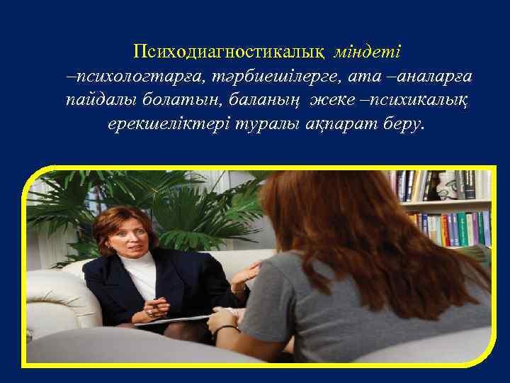 Психодиагностикалық міндеті –психологтарға, тәрбиешілерге, ата –аналарға пайдалы болатын, баланың жеке –психикалық ерекшеліктері туралы ақпарат