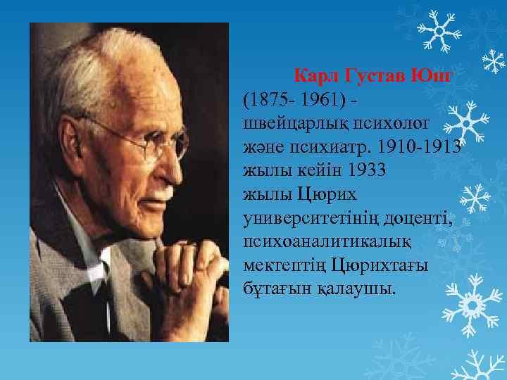 Карл Густав Юнг (1875 - 1961) - швейцарлық психолог және психиатр. 1910 -1913 жылы